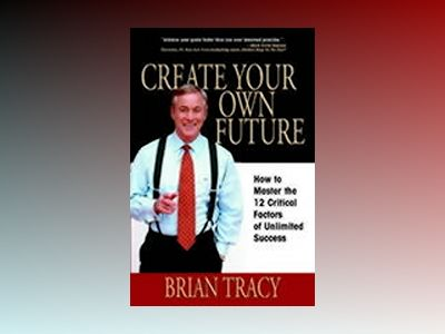 Create Your Own Future: How to Master the 12 Critical Factors of Unlimited av Brian Tracy