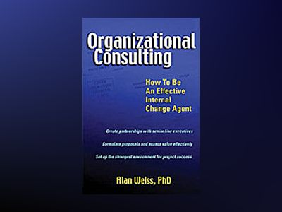 Organizational Consulting: How to Be an Effective Internal Change Agent av Alan Weiss