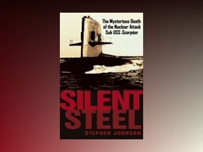 Silent Steel: The Mysterious Death of the Nuclear Attack Sub USS Scorpion av Stephen Johnson
