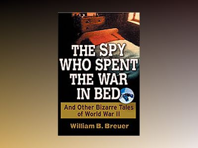 The Spy Who Spent the War in Bed : And Other Bizarre Tales from World War I av William B. Breuer