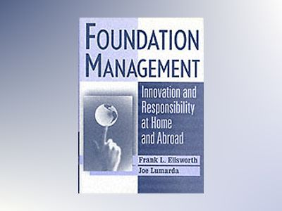 Foundation Management: Innovation and Responsibility at Home and Abroad av Frank L. Ellsworth