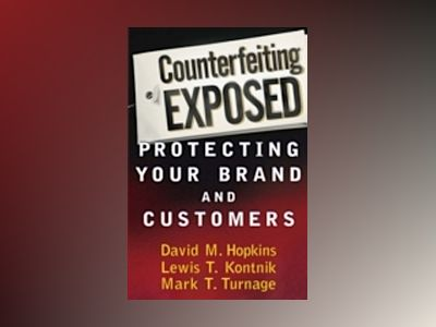 Counterfeiting Exposed: Protecting Your Brand and Customers av David M. Hopkins