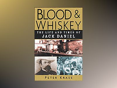 Blood and Whiskey: The Life and Times of Jack Daniel av Peter Krass