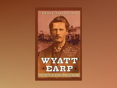 Wyatt Earp: The Life Behind the Legend av Casey Tefertiller