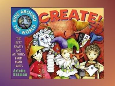 Kids Around the World Create!: The Best Crafts and Activities from Many Lan av Arlette N. Braman
