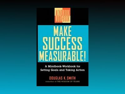 Make Success Measurable!: A Mindbook-Workbook for Setting Goals and Taking av Douglas K. Smith