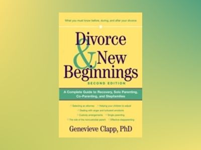 Divorce & New Beginnings: A Complete Guide to Recovery, Solo Parenting, Co- av Genevieve Clapp