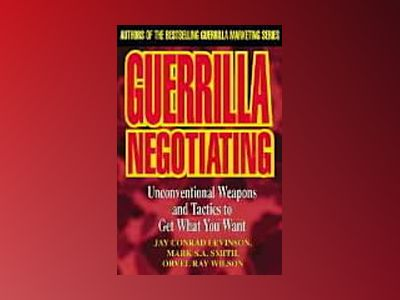 Guerrilla Negotiating: Unconventional Weapons and Tactics to Get What You W av Conrad Levinson