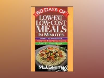 60 Days of Low Fat Low Cost Meals in Minutes: Over 150 Delicious, Healthy R av M. J. Smith