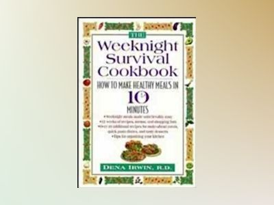 The Weeknight Survival Cookbook: How to Make Healthy Meals in 10 Minutes av Dena Irwin