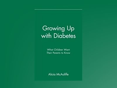 Growing Up with Diabetes: What Children Want Their Parents to Know av Alicia McAuliffe