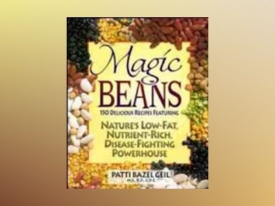 Magic Beans: 150 Delicious Recipes Featuring Nature's Low-Fat Nutrient-Rich av Patti Bazel Geil