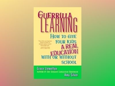 Guerrilla Learning: How to Give Your Kids a Real Education With or Without av Grace Llewellyn
