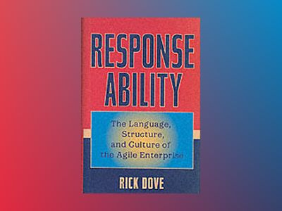 Response Ability: The Language, Structure, and Culture of the Agile Enterpr av Rick Dove