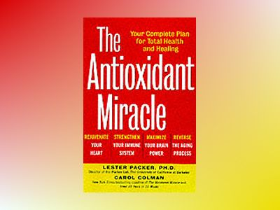 The Antioxidant Miracle: Your Complete Plan for Total Health and Healing av Lester Packer