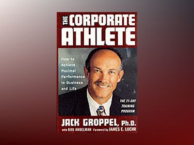 The Corporate Athlete: How to Achieve Maximal Performance in Business and L av Jack L. Groppel