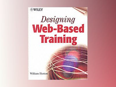 Designing Web-Based Training : How to Teach Anyone Anything Anywhere Anytim av William Horton