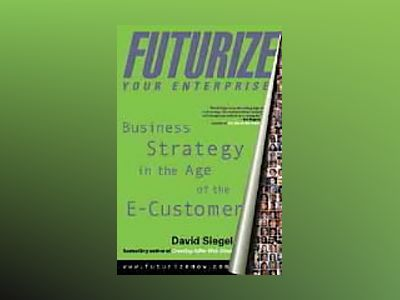 Futurize Your Enterprise: Business Strategy in the Age of the E-Customer av David Siegel