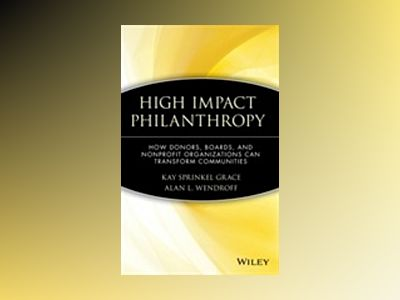 High Impact Philanthropy: How Donors, Boards, and Nonprofit Organizations C av Kay Sprinkel Grace