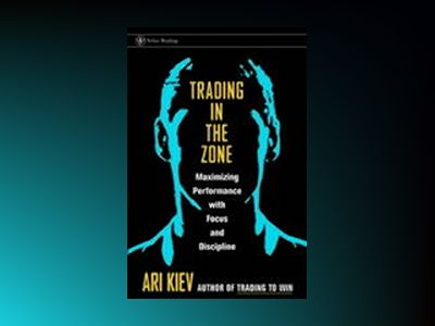 Trading in the Zone: Maximizing Performance with Focus and Discipline av Ari Kiev