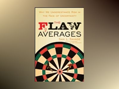 The Flaw of Averages: Why We Underestimate Risk in the Face of Uncertainty av Sam L. Savage