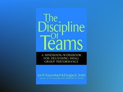 The Discipline of Teams: A Mindbook-Workbook for Delivering Small Group Per av Jon R. Katzenbach