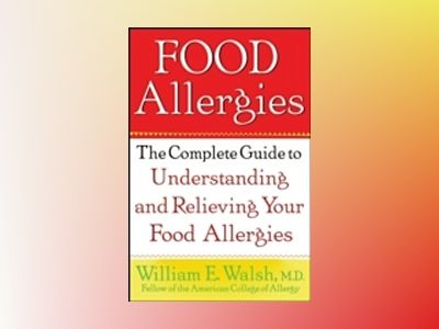 Food Allergies: The Complete Guide to Understanding and Relieving Your Food av William E. Walsh