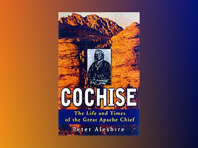 Cochise: The Life and Times of the Great Apache Chief av Peter Aleshire