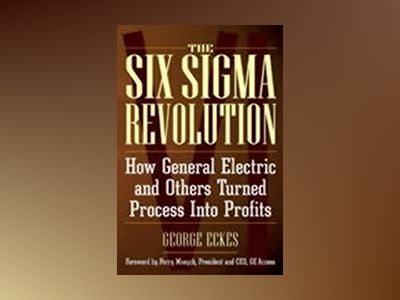 The Six Sigma Revolution: How General Electric and Others Turned Process In av George Eckes