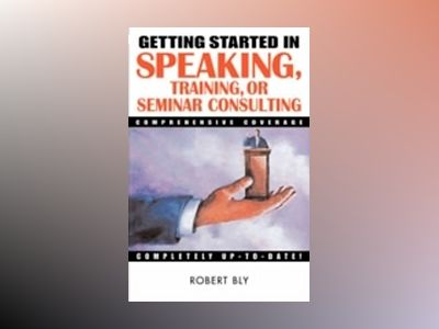 Getting Started in Speaking, Training, or Seminar Consulting av Robert W. Bly