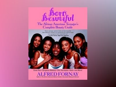 Born Beautiful: The African American Teenager's Complete Beauty Guide av Alfred Fornay