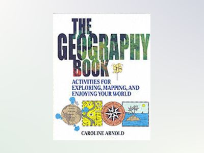 The Geography Book: Activities for Exploring, Mapping, and Enjoying Your Wo av Caroline Arnold