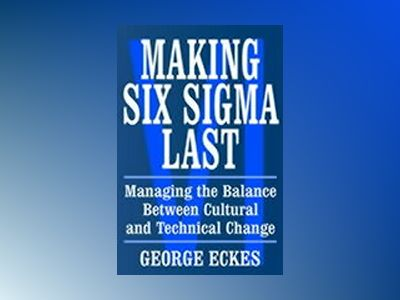 Making Six Sigma Last: Managing the Balance Between Cultural and Technical av George Eckes