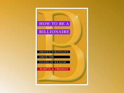 How to be a Billionaire: Proven Strategies from the Titans of Wealth av Martin Fridson