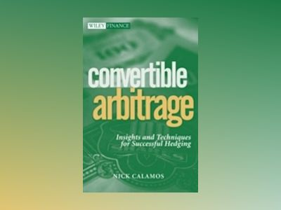 Convertible Arbitrage: Insights and Techniques for Successful Hedging av Nick P. Calamos