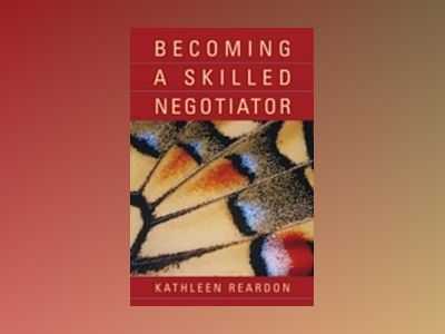 Becoming a Skilled Negotiator: Concepts and Practices av Kathleen Reardon