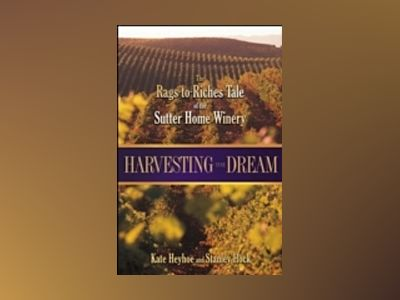 Harvesting the Dream: The Rags-to-Riches Tale of the Sutter Home Winery av Kate Heyhoe