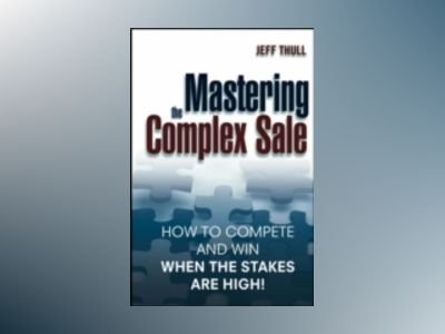 Mastering the Complex Sale: How to Compete and Win When the Stakes are High av Jeff Thull