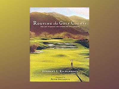 Routing the Golf Course: The Art & Science That Forms the Golf Journey av Forrest L. Richardson