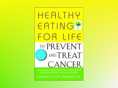 Healthy Eating for Life to Prevent and Treat Cancer av Physicians Committee for Responsible Medicine