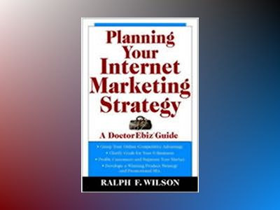 Planning Your Internet Marketing Strategy: A Doctor Ebiz Guide av Ralph F. Wilson