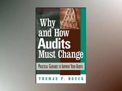 Why and How Audits Must Change: Practical Guidance to Improve Your Audits av Thomas P. Houck