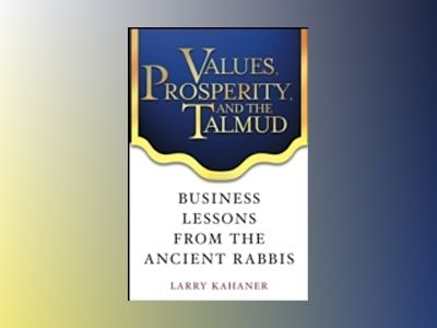 Values, Prosperity, and the Talmud: Business Lessons from the Ancient Rabbi av Larry Kahaner