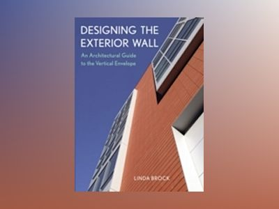 Designing the Exterior Wall: An Architectural Guide to the Vertical Envelop av Linda Brock