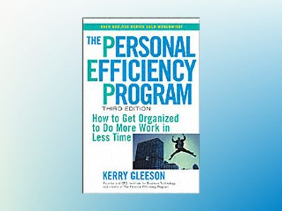 The Personal Efficiency Program: How to Get Organized to Do More Work in Le av Kerry Gleeson
