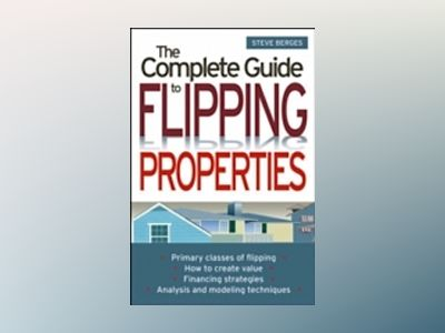 The Complete Guide to Flipping Properties av Steve Berges