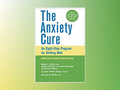 The Anxiety Cure: An Eight-Step Program for Getting Well, Completely Revise av Robert L. DuPont