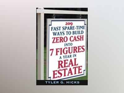 209 Fast Spare-Time Ways to Build Zero Cash into 7 Figures a Year in Real E av Tyler G. Hicks