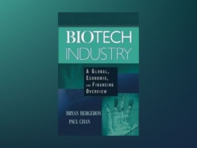 Biotech Industry: A Global, Economic, and Financing Overview av Bryan Bergeron