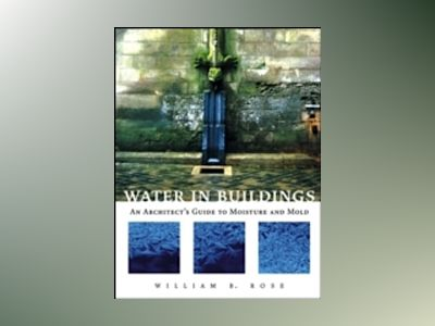 Water in Buildings: An Architect's Guide to Moisture and Mold av William B. Rose